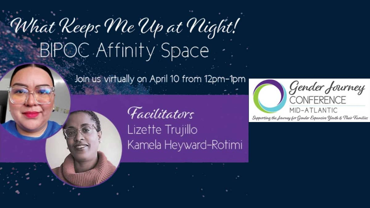 "Dark blue background with stars and text ""What keeps me up at night! BIPOC Affinity Space. Join us virtually on April 10 from 12pm-1pm. Facilitators Lizette Trujillo and Kamela Heyward-Rotimi"" with logo for Gender Journey Conference Mid-Atlantic Supporting the Journey for Gender Expansive Youth and their Families."