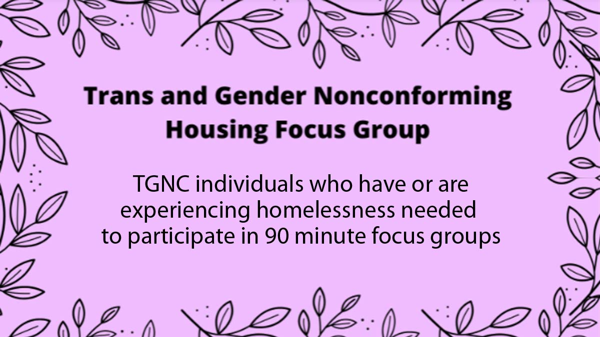 """Pink background with black lined leaf border with text """" Trans and Gender Nonconforming Housing Focus Group.TGNC individuals who have or are experiencing homelessness needed to participate in 90 minute focus groups"""""""