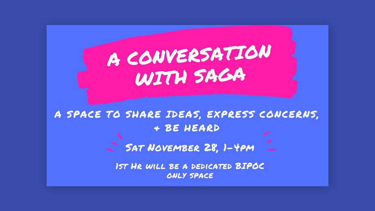 A Conversation with SAGA. A space to share ideas, express concerns and be heard. Sat. November, 28 1-4pm. First hour will be a dedicated BIPOC only space.