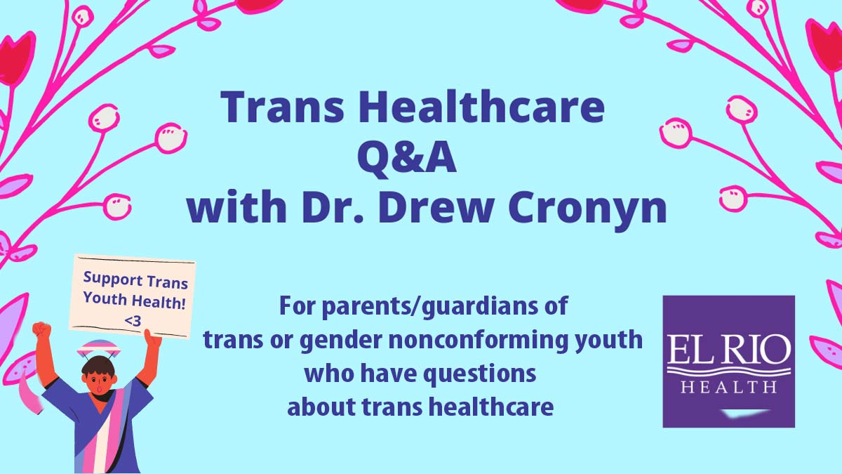 "Baby blue background with pink branches in the corners forming the border. Right  has El Rio Health logo. Left has trans person holding up a sign that says ""Support Trans Youth Health!"" Center has title that says, ""Trans Healthcare Q&A with Dr. Drew Cronyn"" Then, ""For parents/guardians of trans or gender nonconforming youth who have question about trans healthcare"""